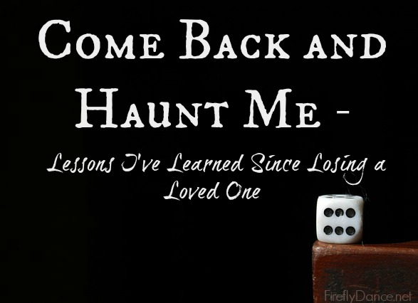 Come Back and Haunt Me - Lessons I've Learned Since Losing a loved one